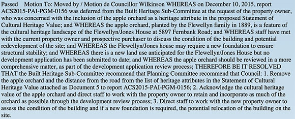 Passed Motion To: Moved by / Motion de Councillor Wilkinson WHEREAS on December 10, 2015, report ACS2015-PAI-PGM-0156 was deferred from the Built Heritage Sub-Committee at the request of the property owner, who was concerned with the inclusion of the apple orchard as a heritage attribute in the proposed Statement of Cultural Heritage Value; and WHEREAS the apple orchard, planted by the Flewellyn family in 1889, is a feature of the cultural heritage landscape of the Flewellyn/Jones House at 5897 Fernbank Road; and WHEREAS staff have met with the current property owner and prospective purchaser to discuss the condition of the building and potential redevelopment of the site; and WHEREAS the Flewellyn/Jones house may require a new foundation to ensure structural stability; and WHEREAS there is a new land use anticipated for the Flewellyn/Jones House but no development application has been submitted to date; and WHEREAS the apple orchard should be reviewed in a more comprehensive matter, as part of the development application review process; THEREFORE BE IT RESOLVED THAT the Built Heritage Sub-Committee recommend that Planning Committee recommend that Council: 1. Remove the apple orchard and the distance from the road from the list of heritage attributes in the Statement of Cultural Heritage Value attached as Document 5 to report ACS2015-PAI-PGM-0156; 2. Acknowledge the cultural heritage value of the apple orchard and direct staff to work with the property owner to retain and incorporate as much of the orchard as possible through the development review process; 3. Direct staff to work with the new property owner to assess the condition of the building and if a new foundation is required, the potential relocation of the building on the site.