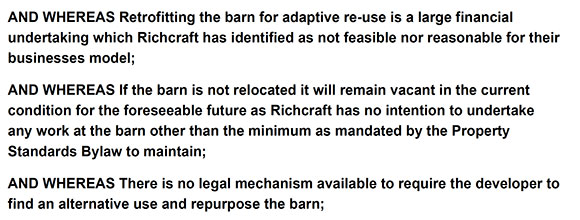 AND WHEREAS Retrofitting the barn for adaptive re-use is a large financial undertaking which Richcraft has identified as not feasible nor reasonable for their businesses model; AND WHEREAS If the barn is not relocated it will remain vacant in the current condition for the foreseeable future as Richcraft has no intention to undertake any work at the barn other than the minimum as mandated by the Property Standards Bylaw to maintain; AND WHEREAS There is no legal mechanism available to require the developer to find an alternative use and repurpose the barn;