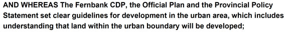 AND WHEREAS The Fernbank CDP, the Official Plan and the Provincial Policy Statement set clear guidelines for development in the urban area, which includes understanding that land within the urban boundary will be developed;